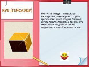 Куб или гексаэдр — правильный многогранник, каждая грань которого представляе