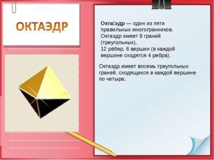 Октаэдр имеет восемь треугольных граней, сходящихся в каждой вершине по четыр