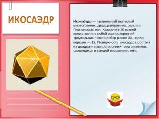Икоса́эдр — правильный выпуклый многогранник, двадцатигранник, одно из Платон
