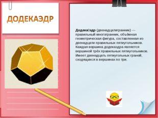 Додека́эдр (двенадцатигранник) — правильный многогранник, объёмная геометриче