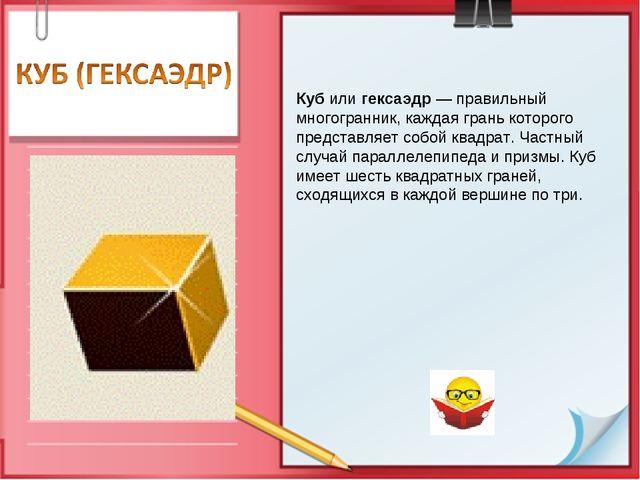 Куб или гексаэдр — правильный многогранник, каждая грань которого представляе...
