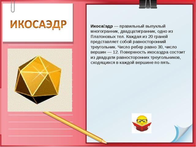 Икоса́эдр — правильный выпуклый многогранник, двадцатигранник, одно из Платон...
