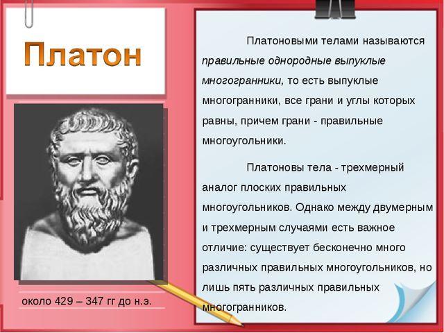 около 429 – 347 гг до н.э. Платоновыми телами называются правильные однородн...
