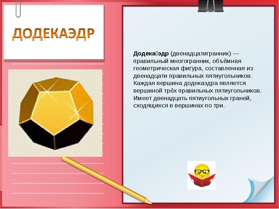 Додека́эдр (двенадцатигранник) — правильный многогранник, объёмная геометриче...