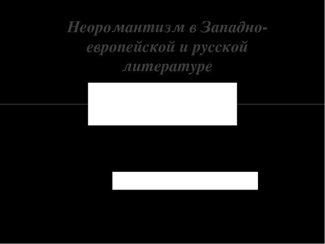 Неоромантизм в Западно-европейской и русской литературе