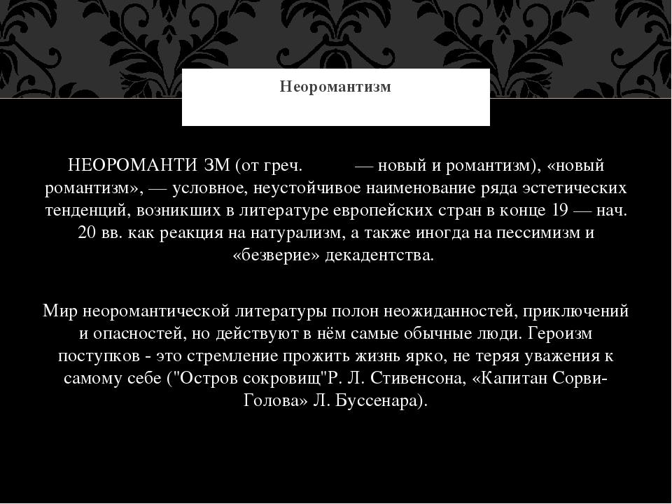 НЕОРОМАНТИ́ЗМ (от греч. νέος — новый и романтизм), «новый романтизм», — усло...