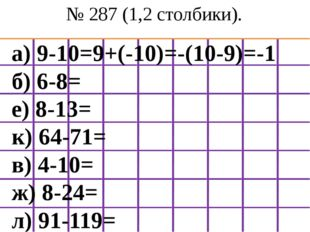 № 287 (1,2 столбики). а) 9-10=9+(-10)=-(10-9)=-1 б) 6-8= е) 8-13= к) 64-71= в