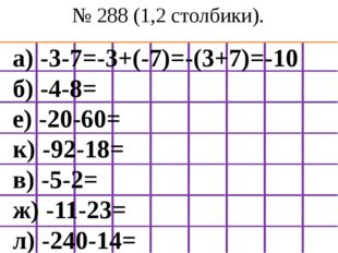 № 288 (1,2 столбики). а) -3-7=-3+(-7)=-(3+7)=-10 б) -4-8= е) -20-60= к) -92-1