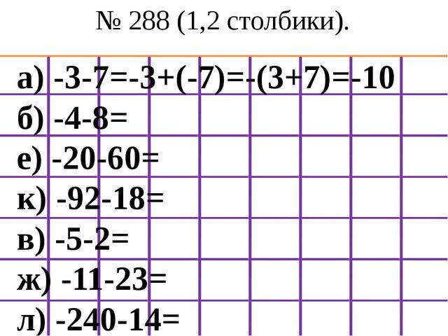 № 288 (1,2 столбики). а) -3-7=-3+(-7)=-(3+7)=-10 б) -4-8= е) -20-60= к) -92-1...