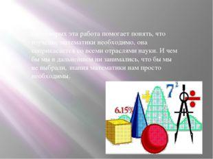 Во - вторых эта работа помогает понять, что изучение математики необходимо, о