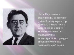 Яков Перельман - российский, советский учёный, популяризатор физики, математ