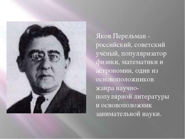 Яков Перельман - российский, советский учёный, популяризатор физики, математ...