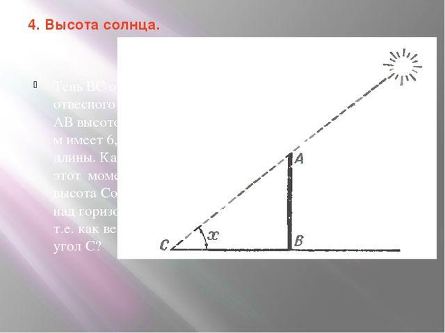 4. Высота солнца. Тень ВС от отвесного шеста АВ высотою 4,2 м имеет 6,5 м дли...