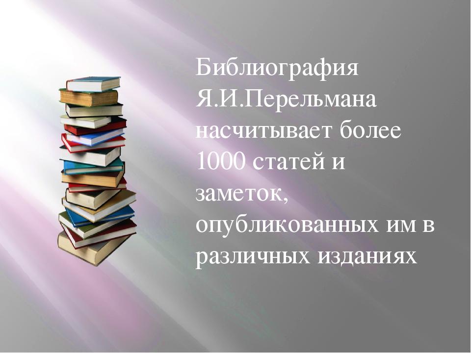Библиография Я.И.Перельмана насчитывает более 1000 статей и заметок, опублик...