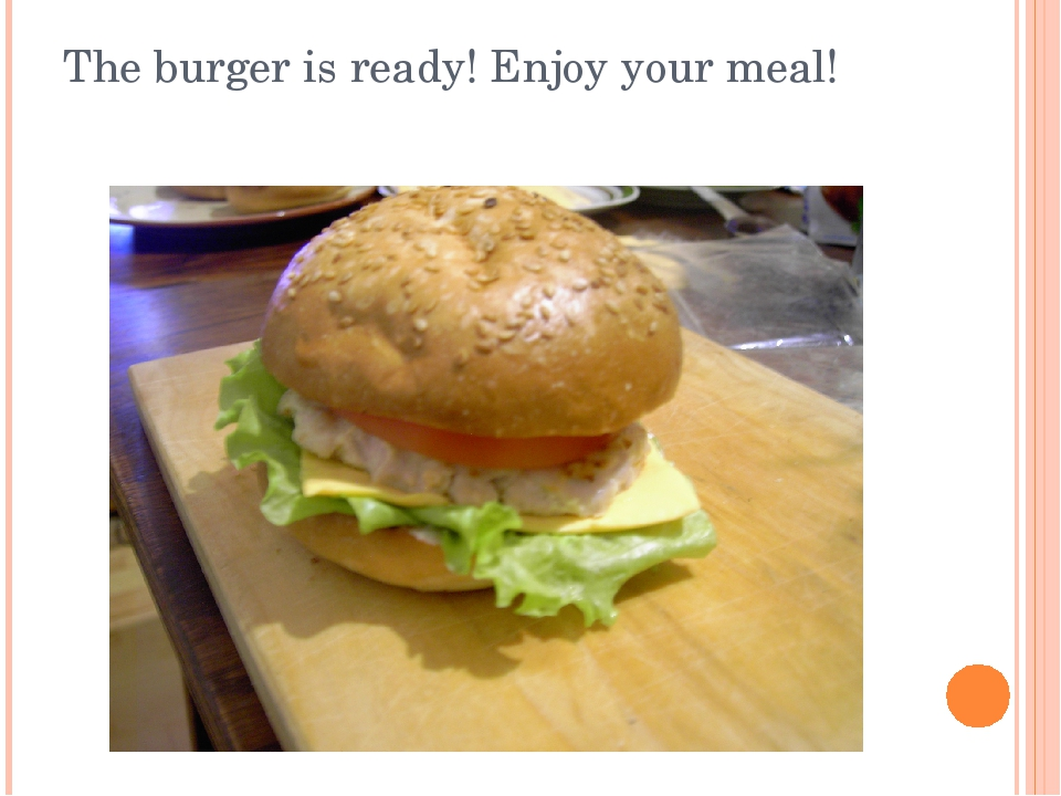 The burger is ready! Enjoy your meal!