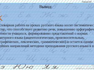 Вывод: Словарная работа на уроках русского языка носит систематический харак
