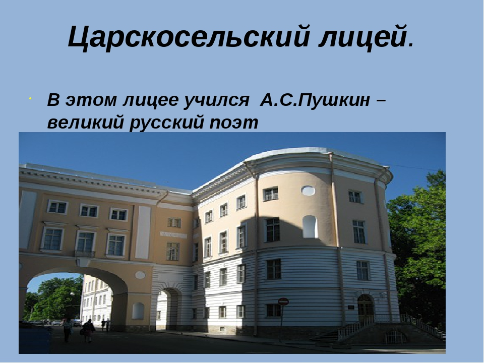 Царскосельский лицей. В этом лицее учился А.С.Пушкин – великий русский поэт