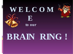 W E L C O M E to our BRAIN RING !