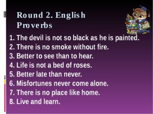 Round 2. English Proverbs 1. The devil is not so black as he is painted. 2. T