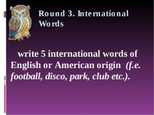 Round 3. International Words write 5 international words of English or Americ
