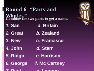 "Round 6 ""Parts and Wholes"" Combine the two parts to get a name. 1. San"