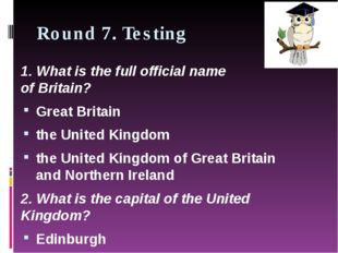 Round 7. Testing 1. What is the full official name of Britain? Great Britain