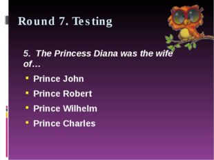 Round 7. Testing 5.  The Princess Diana was the wife of… Prince John Prince R