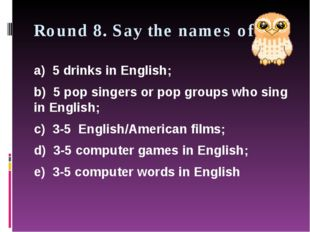Round 8. Say the names of: a) 5 drinks in English; b) 5 pop singers or pop gr