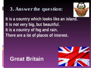 3. Answer the question: Great Britain It is a country which looks like an isl