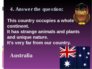 4. Answer the question: Australia This country occupies a whole continent. It
