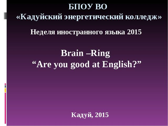 "БПОУ ВО «Кадуйский энергетический колледж» Кадуй, 2015 Brain –Ring ""Are you g..."