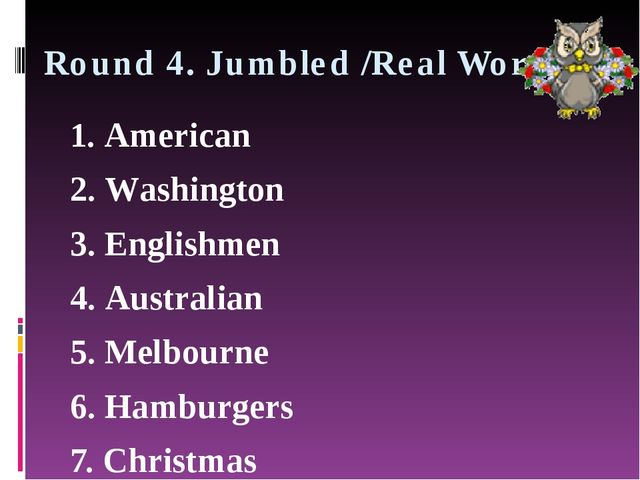 Round 4. Jumbled /Real Words 1. American 2. Washington 3. Englishmen 4. Austr...