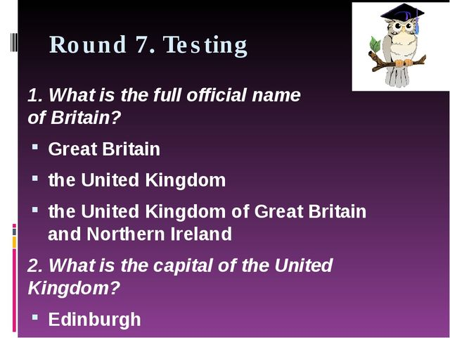 Round 7. Testing 1. What is the full official name of Britain? Great Britain...