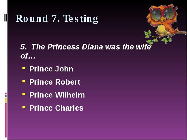 Round 7. Testing 5.  The Princess Diana was the wife of… Prince John Prince R...
