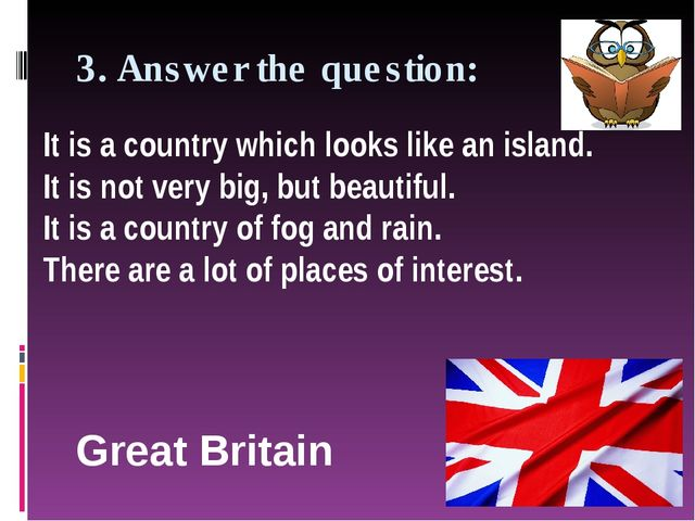 3. Answer the question: Great Britain It is a country which looks like an isl...