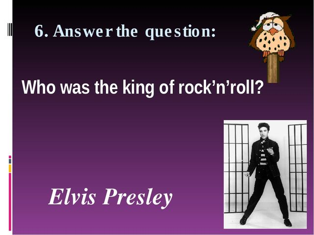 6. Answer the question: Who was the king of rock'n'roll?  Elvis Presley