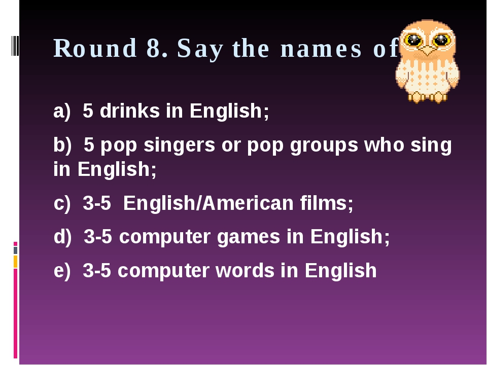 Round 8. Say the names of: a) 5 drinks in English; b) 5 pop singers or pop gr...
