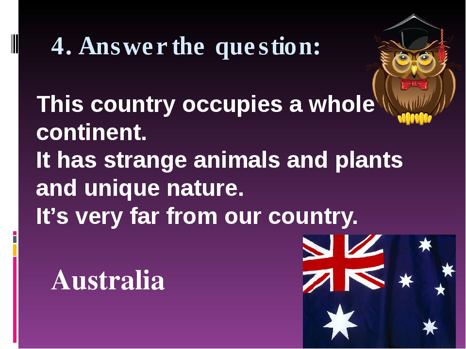 4. Answer the question: Australia This country occupies a whole continent. It...