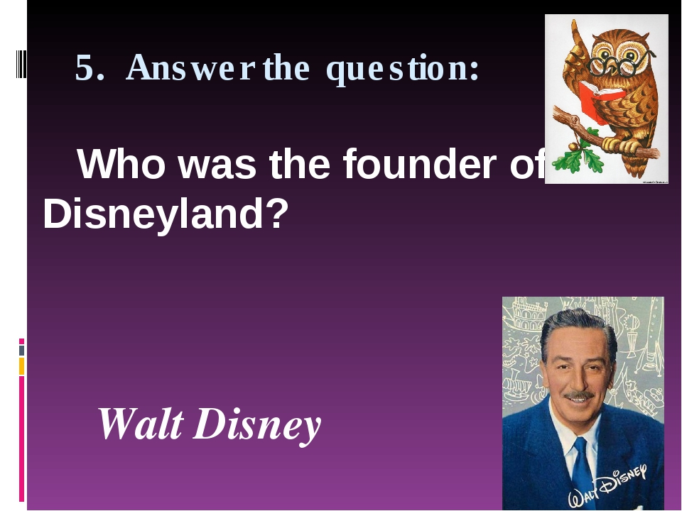 5. Answer the question: Who was the founder of Disneyland?  Walt Disney