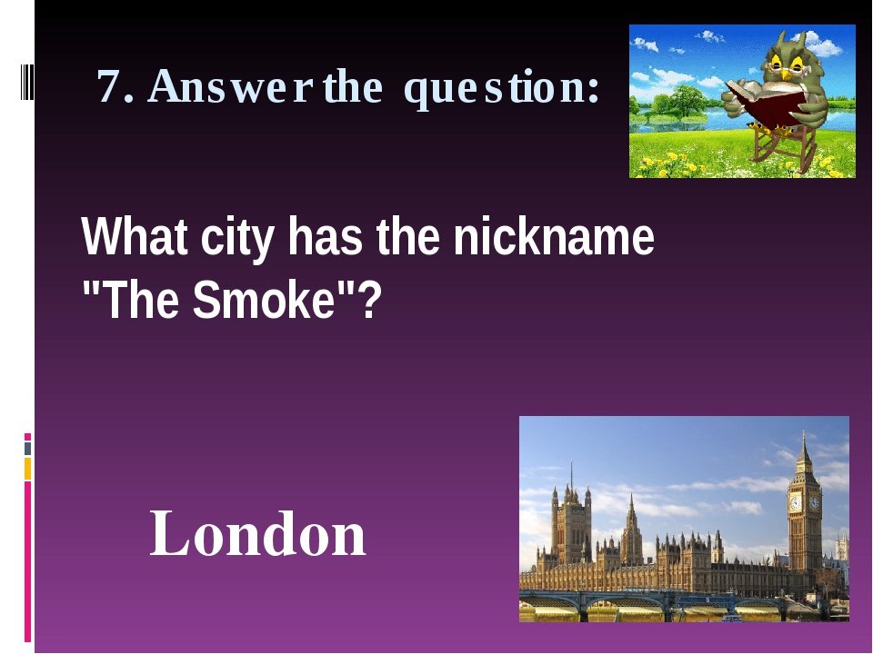 "7. Answer the question: What city has the nickname ""The Smoke""? London"