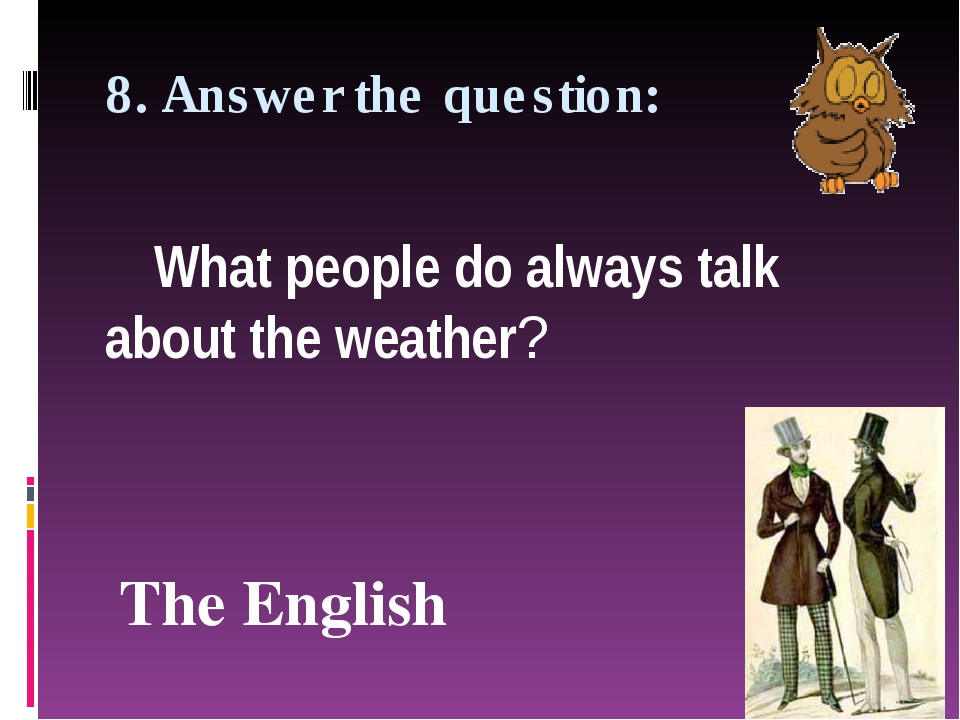 8. Answer the question: What people do always talk about the weather? The Eng...