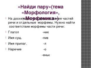 «Найди пару»(тема «Морфология», «Морфемика») На доске(карточке)даны названия