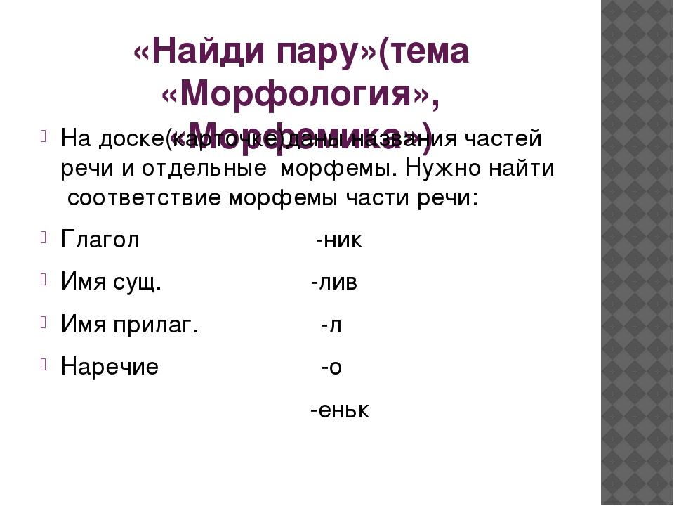 «Найди пару»(тема «Морфология», «Морфемика») На доске(карточке)даны названия...