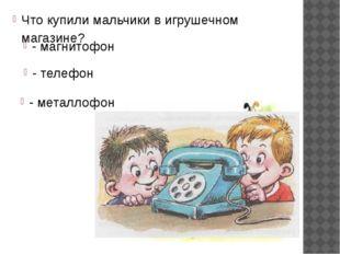Что купили мальчики в игрушечном магазине? - магнитофон - телефон - металлофон