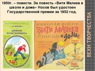 1950г. – повести. За повесть «Витя Малеев в школе и дома» Носов был удостоен