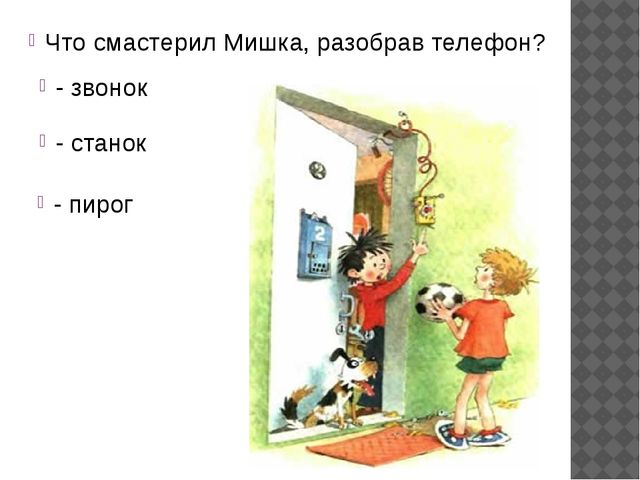 Что смастерил Мишка, разобрав телефон? - звонок - станок - пирог