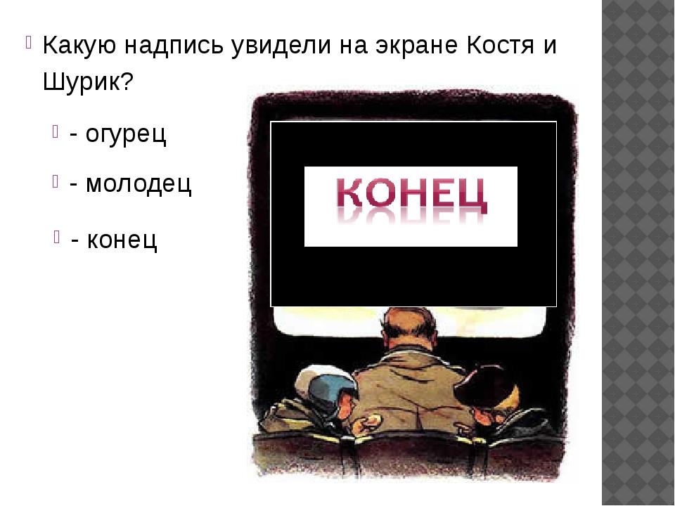Какую надпись увидели на экране Костя и Шурик? - огурец - молодец - конец