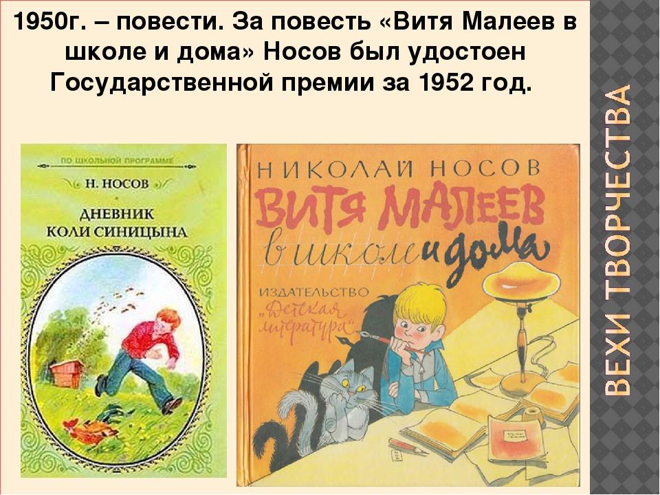 1950г. – повести. За повесть «Витя Малеев в школе и дома» Носов был удостоен...
