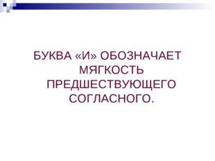 БУКВА «И» ОБОЗНАЧАЕТ МЯГКОСТЬ ПРЕДШЕСТВУЮЩЕГО СОГЛАСНОГО.