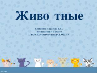Живо́тные Составила Тарасова В.С., Воспитатель 4 б класса ГБОУ АО «Вычегодска